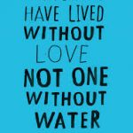 thousands have lived without love none without water